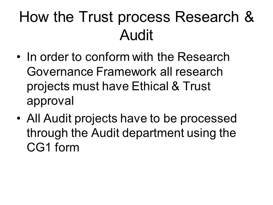 How the Trust process Research & Audit In order to conform with the Research Governance Framework all research projects must have Ethical & Trust appr