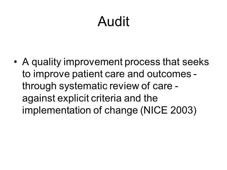 Audit A quality improvement process that seeks to improve patient care and outcomes - through systematic review of care - against explicit criteria an
