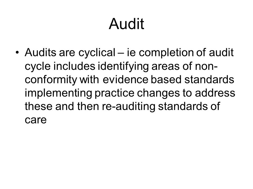 Audit Audits are cyclical – ie completion of audit cycle includes identifying areas of non- conformity with evidence based standards implementing prac