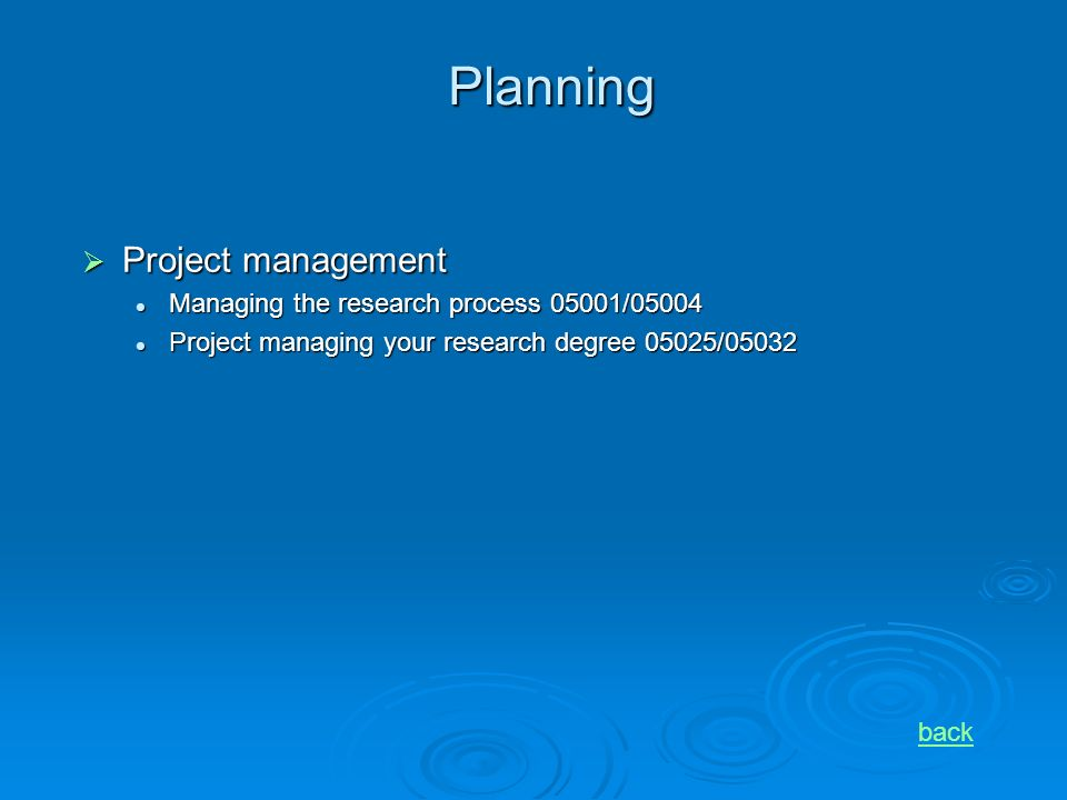 Planning Project management Project management Managing the research process 05001/05004 Managing the research process 05001/05004 Project managing your research degree 05025/05032 Project managing your research degree 05025/05032 back