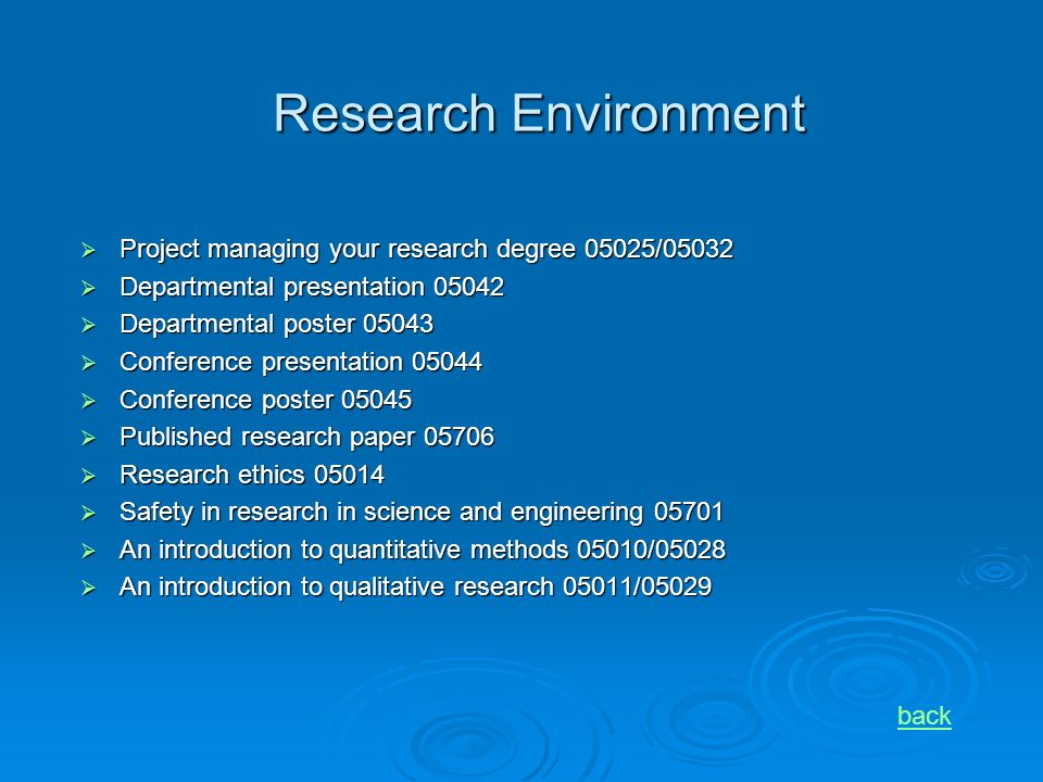 Research Environment Project managing your research degree 05025/05032 Project managing your research degree 05025/05032 Departmental presentation 05042 Departmental presentation 05042 Departmental poster 05043 Departmental poster 05043 Conference presentation 05044 Conference presentation 05044 Conference poster 05045 Conference poster 05045 Published research paper 05706 Published research paper 05706 Research ethics 05014 Research ethics 05014 Safety in research in science and engineering 05701 Safety in research in science and engineering 05701 An introduction to quantitative methods 05010/05028 An introduction to quantitative methods 05010/05028 An introduction to qualitative research 05011/05029 An introduction to qualitative research 05011/05029 back