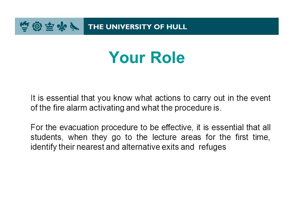 Your Role It is essential that you know what actions to carry out in the event of the fire alarm activating and what the procedure is.