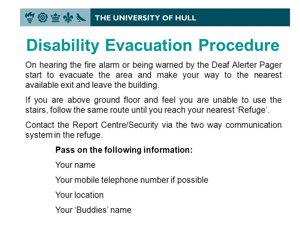 Disability Evacuation Procedure On hearing the fire alarm or being warned by the Deaf Alerter Pager start to evacuate the area and make your way to the nearest available exit and leave the building.