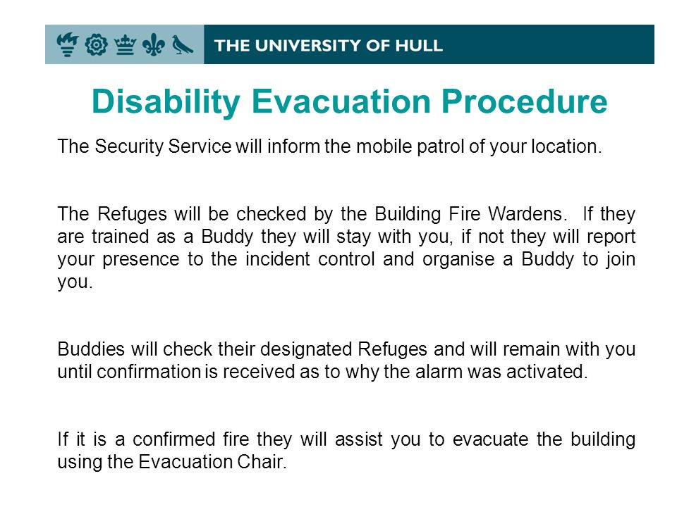 Disability Evacuation Procedure The Security Service will inform the mobile patrol of your location.