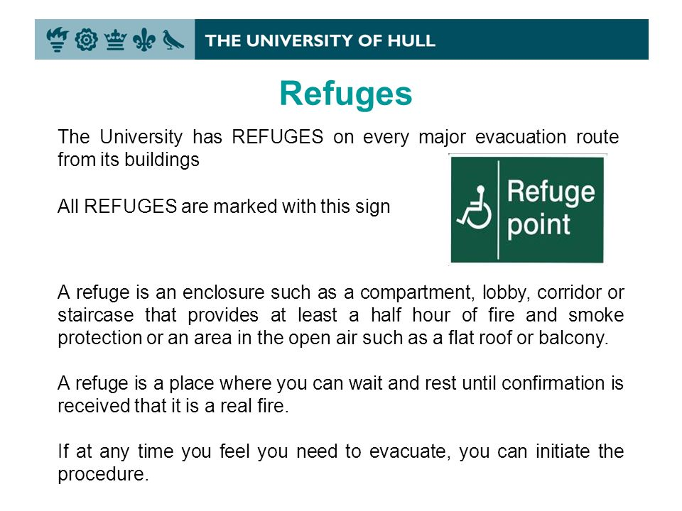 Refuges The University has REFUGES on every major evacuation route from its buildings A refuge is an enclosure such as a compartment, lobby, corridor or staircase that provides at least a half hour of fire and smoke protection or an area in the open air such as a flat roof or balcony.