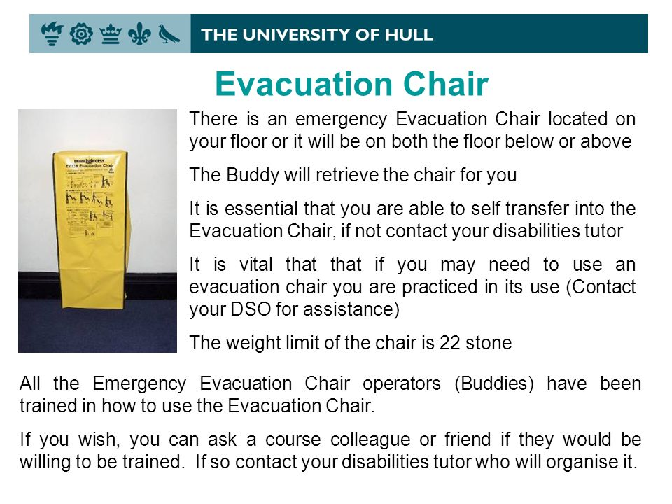 Evacuation Chair There is an emergency Evacuation Chair located on your floor or it will be on both the floor below or above The Buddy will retrieve the chair for you It is essential that you are able to self transfer into the Evacuation Chair, if not contact your disabilities tutor It is vital that that if you may need to use an evacuation chair you are practiced in its use (Contact your DSO for assistance) The weight limit of the chair is 22 stone All the Emergency Evacuation Chair operators (Buddies) have been trained in how to use the Evacuation Chair.