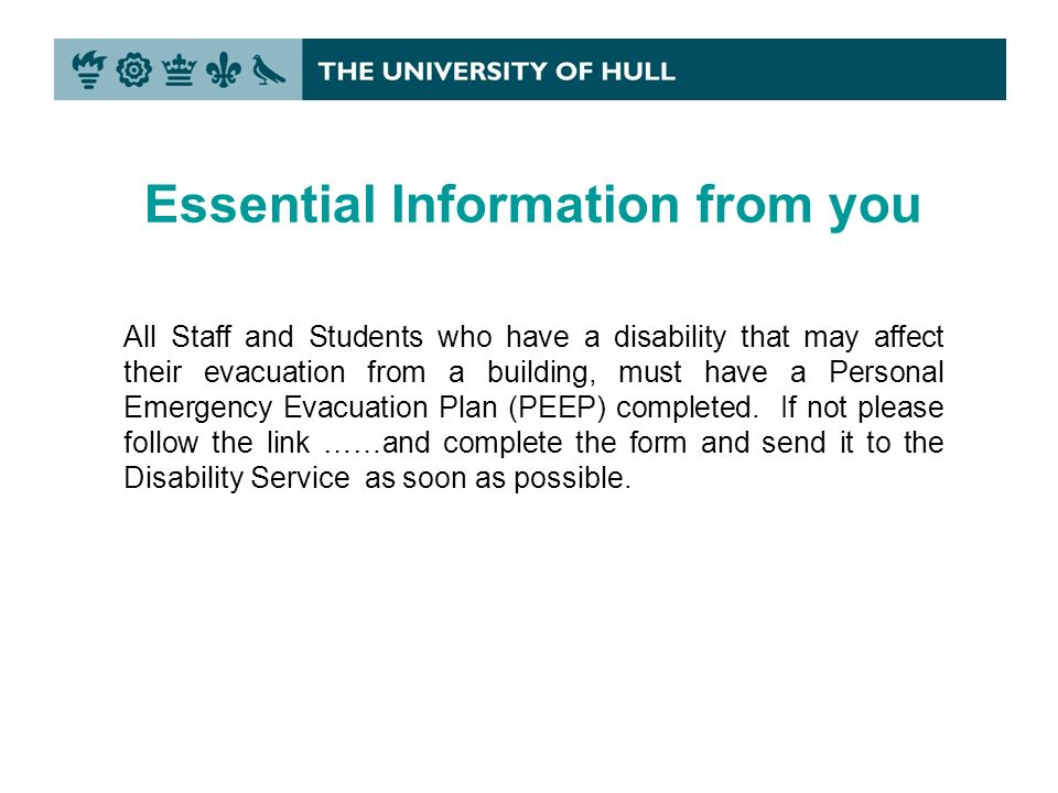 All Staff and Students who have a disability that may affect their evacuation from a building, must have a Personal Emergency Evacuation Plan (PEEP) completed.