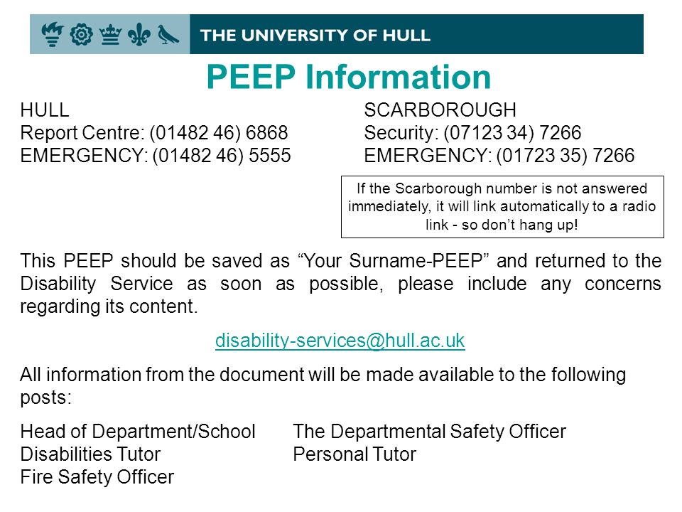 PEEP Information HULL Report Centre: ( ) 6868 EMERGENCY: ( ) 5555 SCARBOROUGH Security: ( ) 7266 EMERGENCY: ( ) 7266 If the Scarborough number is not answered immediately, it will link automatically to a radio link - so dont hang up.