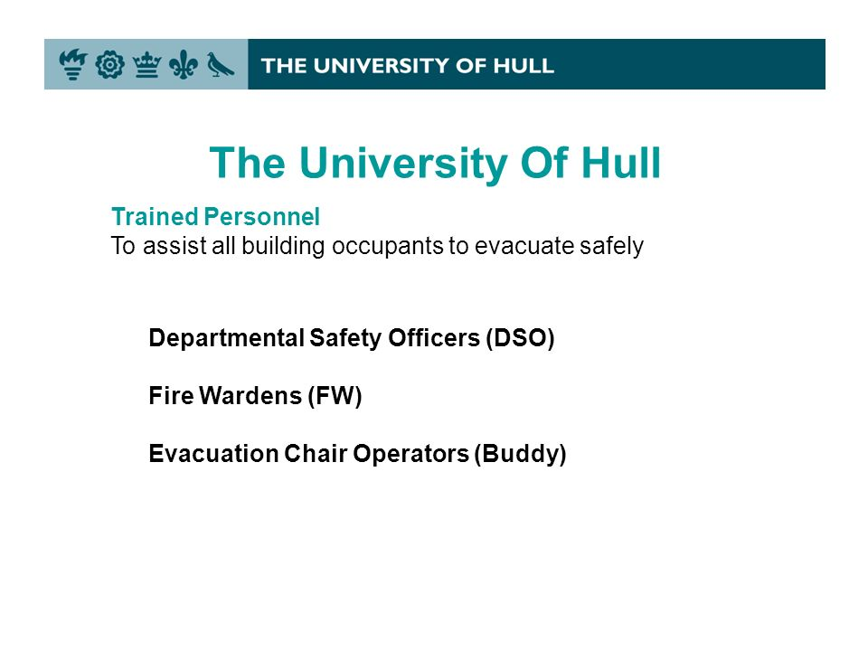 Trained Personnel To assist all building occupants to evacuate safely Departmental Safety Officers (DSO) Fire Wardens (FW) Evacuation Chair Operators (Buddy) The University Of Hull