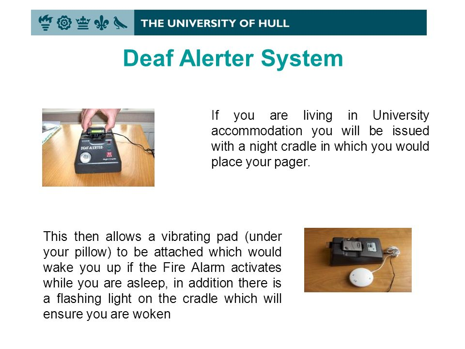 Deaf Alerter System If you are living in University accommodation you will be issued with a night cradle in which you would place your pager.