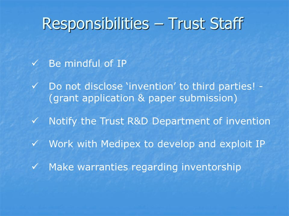 Responsibilities – Trust Staff Be mindful of IP Do not disclose invention to third parties.