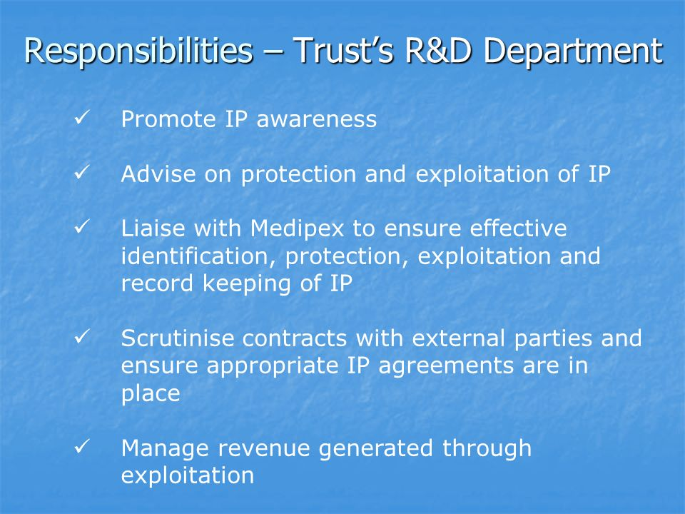 Responsibilities – Trusts R&D Department Promote IP awareness Advise on protection and exploitation of IP Liaise with Medipex to ensure effective identification, protection, exploitation and record keeping of IP Scrutinise contracts with external parties and ensure appropriate IP agreements are in place Manage revenue generated through exploitation