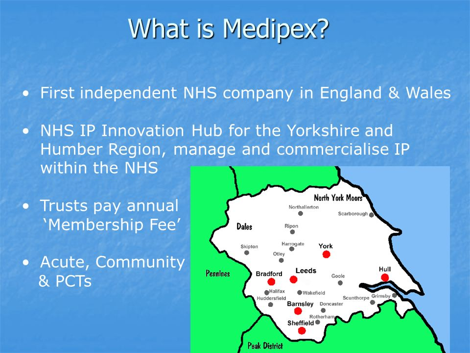 What is Medipex? First independent NHS company in England & Wales NHS IP Innovation Hub for the Yorkshire and Humber Region, manage and commercialise