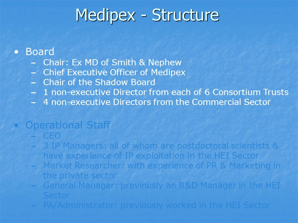 Medipex - Structure Board – Chair: Ex MD of Smith & Nephew – Chief Executive Officer of Medipex – Chair of the Shadow Board – 1 non-executive Director from each of 6 Consortium Trusts – 4 non-executive Directors from the Commercial Sector Operational Staff – CEO – 3 IP Managers: all of whom are postdoctoral scientists & have experience of IP exploitation in the HEI Sector – Market Researcher: with experience of PR & Marketing in the private sector – General Manager: previously an R&D Manager in the HEI Sector – PA/Administrator: previously worked in the HEI Sector