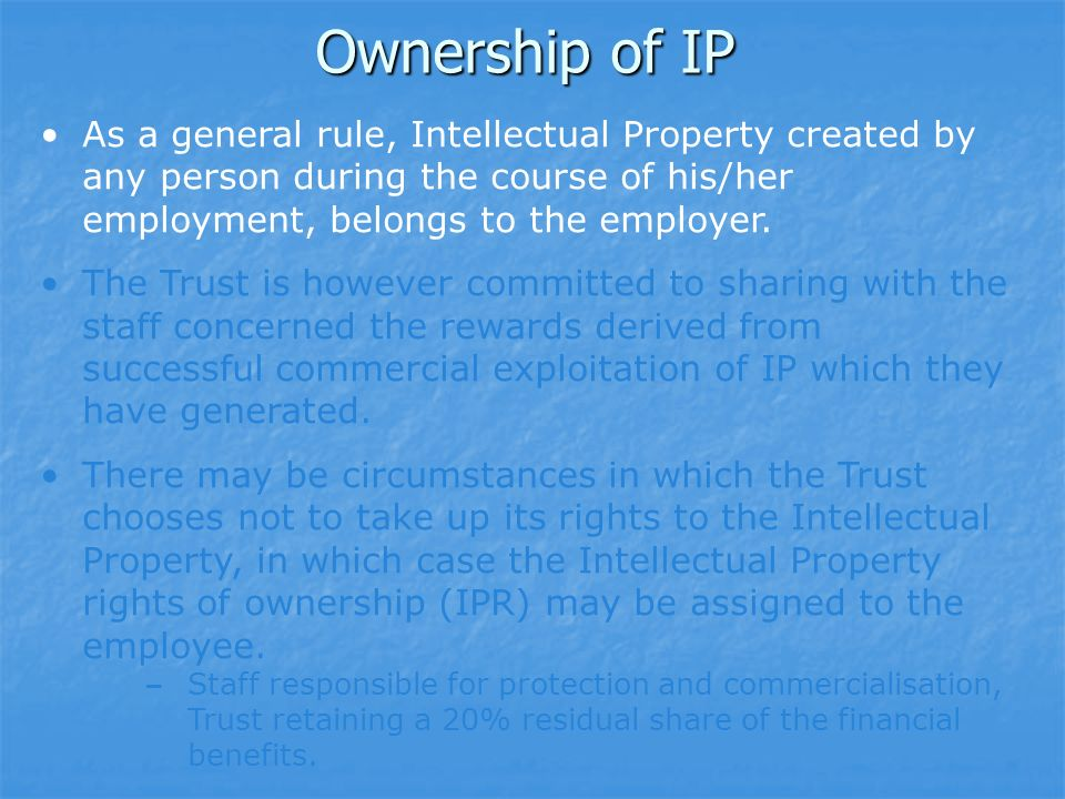 Ownership of IP As a general rule, Intellectual Property created by any person during the course of his/her employment, belongs to the employer.