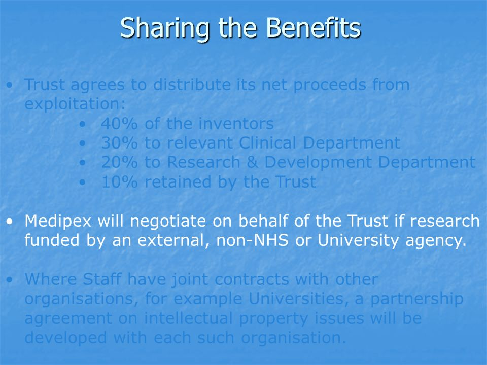 Sharing the Benefits Trust agrees to distribute its net proceeds from exploitation: 40% of the inventors 30% to relevant Clinical Department 20% to Research & Development Department 10% retained by the Trust Medipex will negotiate on behalf of the Trust if research funded by an external, non-NHS or University agency.