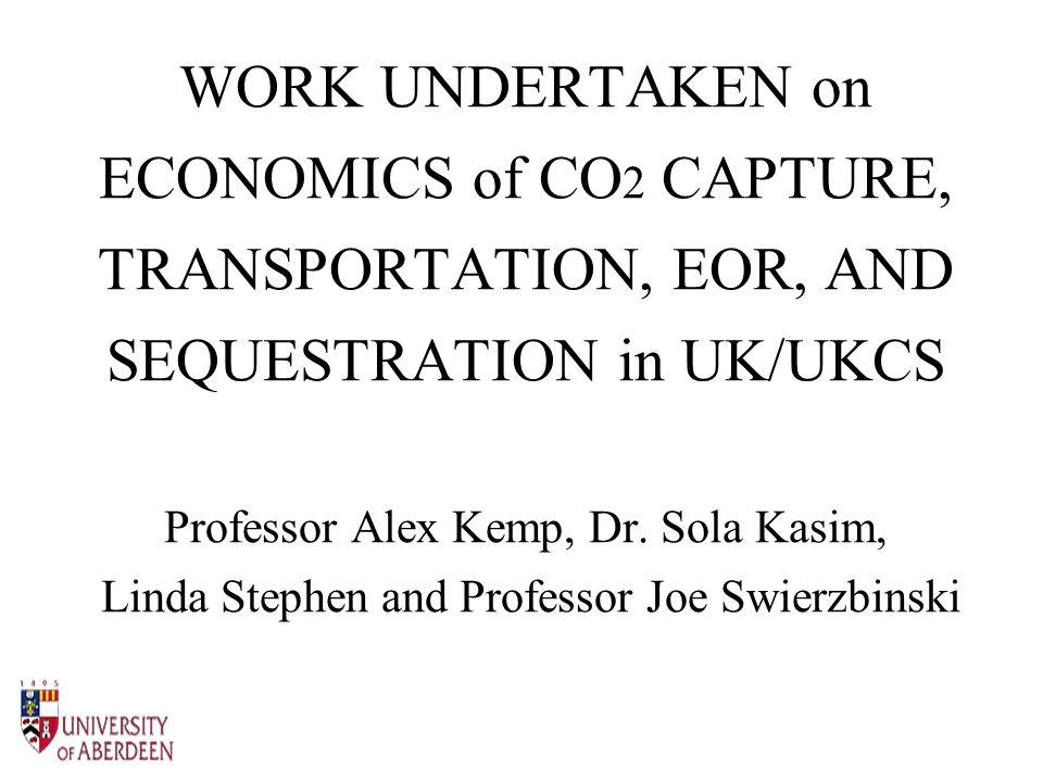 WORK UNDERTAKEN on ECONOMICS of CO 2 CAPTURE, TRANSPORTATION, EOR, AND SEQUESTRATION in UK/UKCS Professor Alex Kemp, Dr.