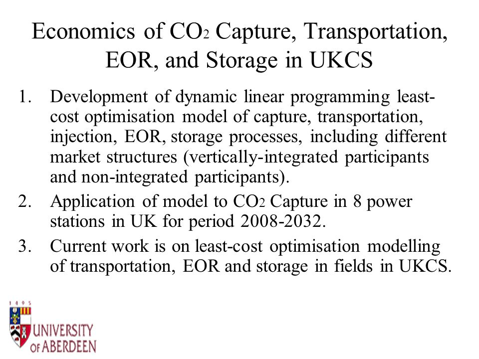 Economics of CO 2 Capture, Transportation, EOR, and Storage in UKCS 1.Development of dynamic linear programming least- cost optimisation model of capture, transportation, injection, EOR, storage processes, including different market structures (vertically-integrated participants and non-integrated participants).