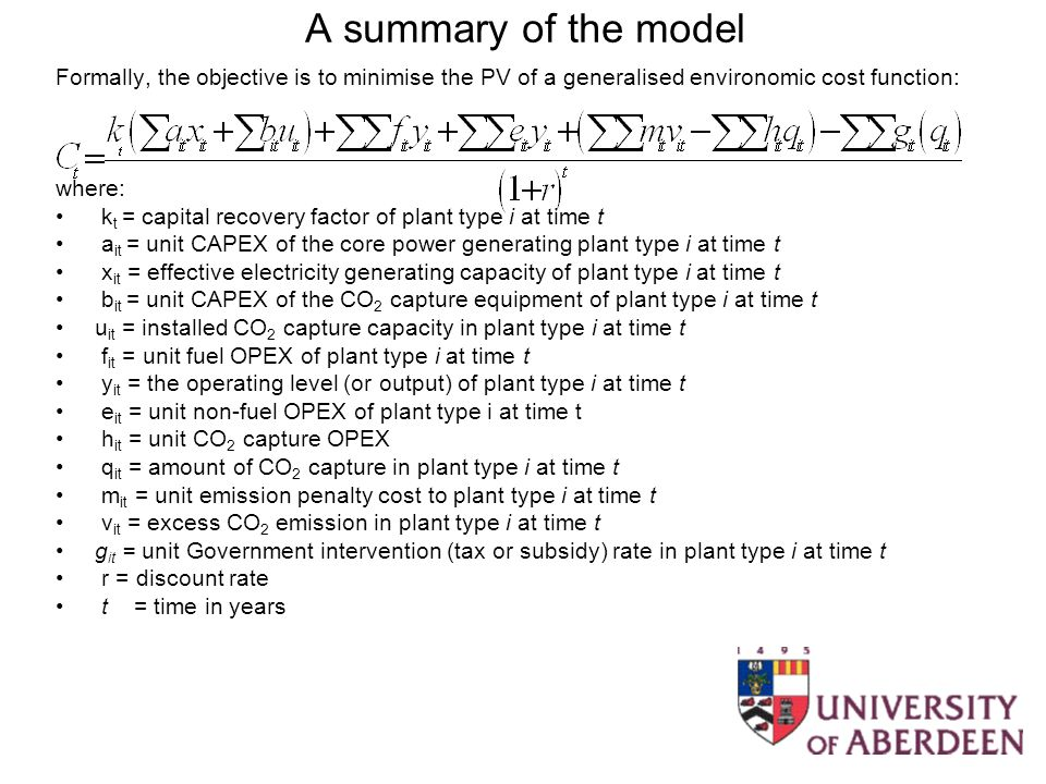 A summary of the model Formally, the objective is to minimise the PV of a generalised environomic cost function: where: k t = capital recovery factor of plant type i at time t a it = unit CAPEX of the core power generating plant type i at time t x it = effective electricity generating capacity of plant type i at time t b it = unit CAPEX of the CO 2 capture equipment of plant type i at time t u it = installed CO 2 capture capacity in plant type i at time t f it = unit fuel OPEX of plant type i at time t y it = the operating level (or output) of plant type i at time t e it = unit non-fuel OPEX of plant type i at time t h it = unit CO 2 capture OPEX q it = amount of CO 2 capture in plant type i at time t m it = unit emission penalty cost to plant type i at time t v it = excess CO 2 emission in plant type i at time t g it = unit Government intervention (tax or subsidy) rate in plant type i at time t r = discount rate t = time in years