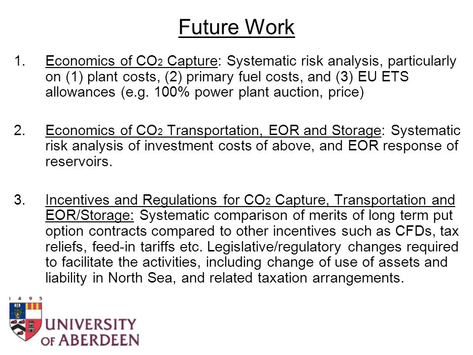 Future Work 1.Economics of CO 2 Capture: Systematic risk analysis, particularly on (1) plant costs, (2) primary fuel costs, and (3) EU ETS allowances (e.g.