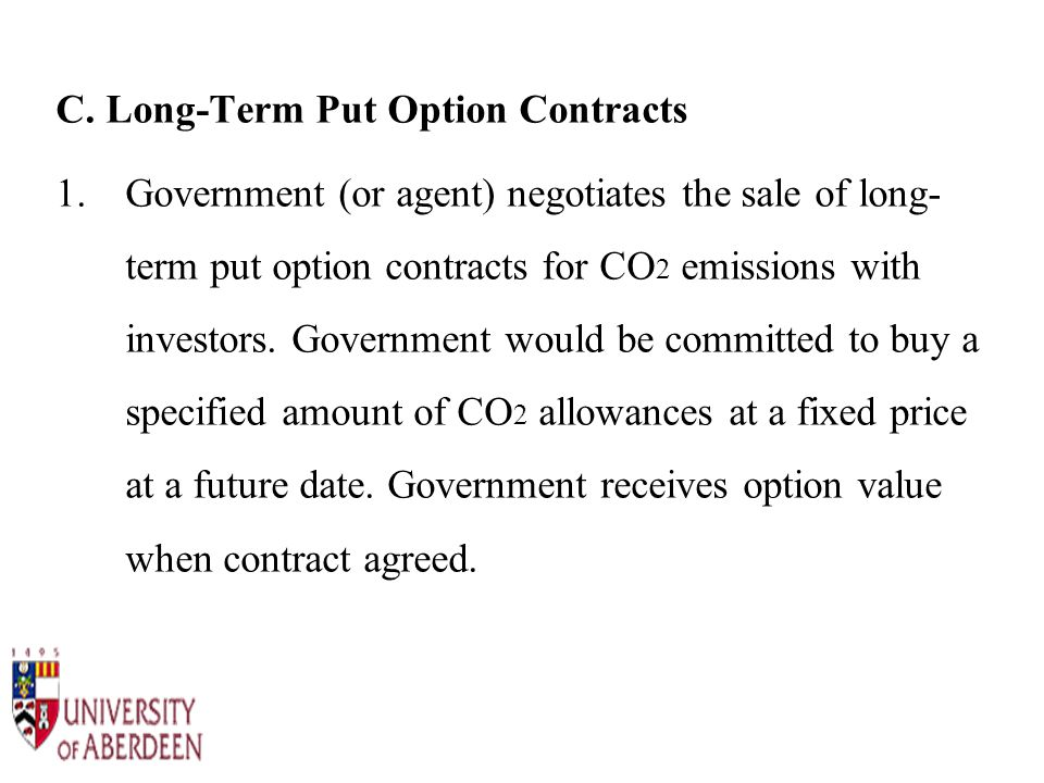 C. Long-Term Put Option Contracts 1.Government (or agent) negotiates the sale of long- term put option contracts for CO 2 emissions with investors. Go