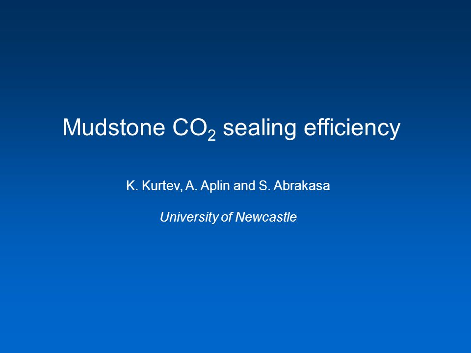 Mudstone CO 2 sealing efficiency K. Kurtev, A. Aplin and S. Abrakasa University of Newcastle