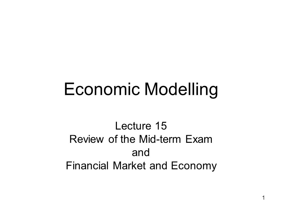 1 Economic Modelling Lecture 15 Review of the Mid-term Exam and Financial Market and Economy