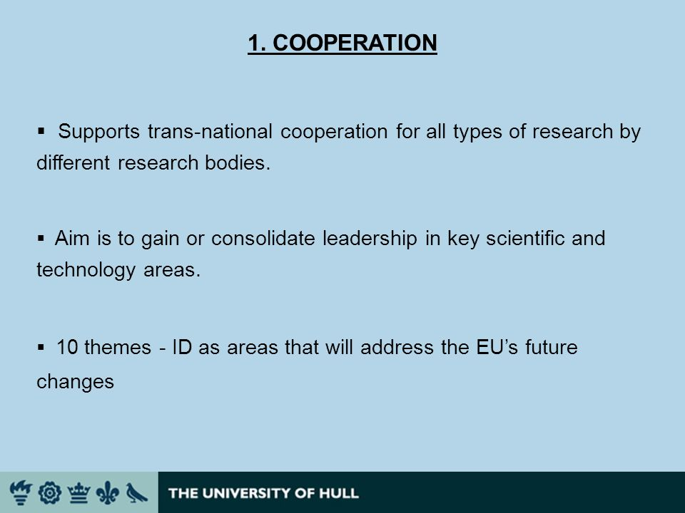 1. COOPERATION Supports trans-national cooperation for all types of research by different research bodies. Aim is to gain or consolidate leadership in