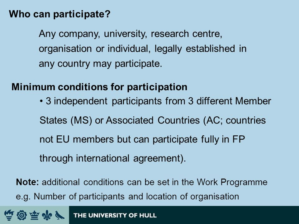 Minimum conditions for participation 3 independent participants from 3 different Member States (MS) or Associated Countries (AC; countries not EU members but can participate fully in FP through international agreement).