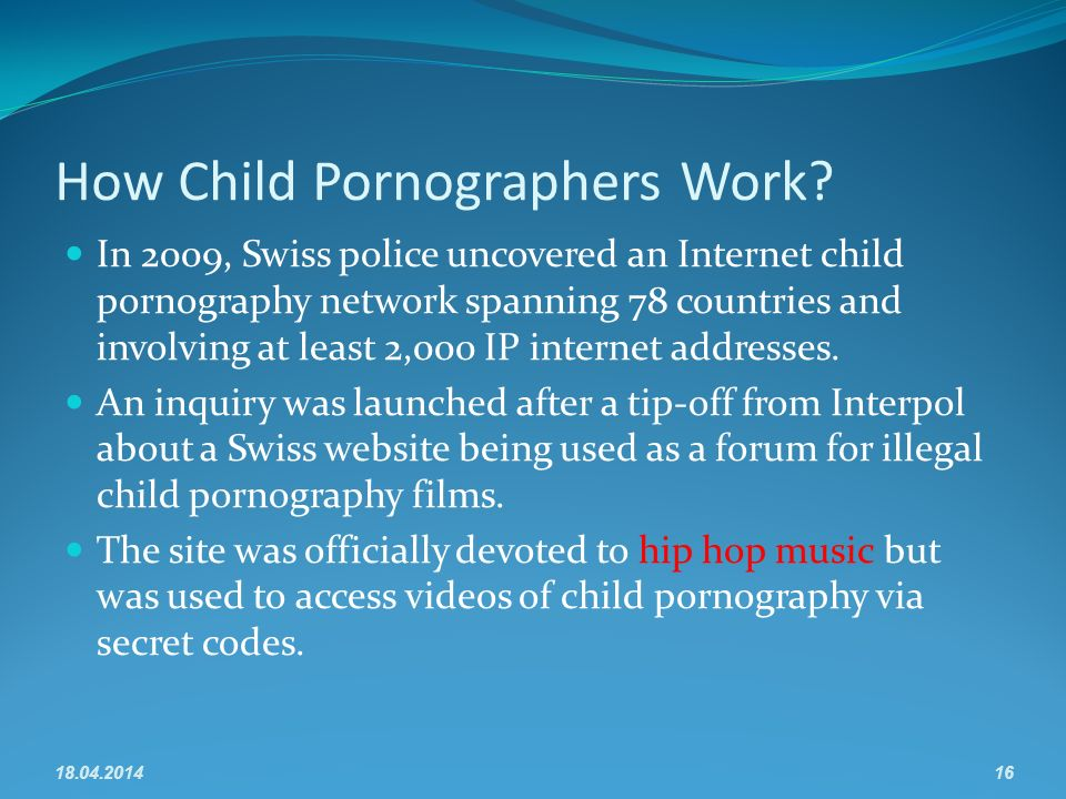 How Child Pornographers Work? In 2009, Swiss police uncovered an Internet child pornography network spanning 78 countries and involving at least 2,000