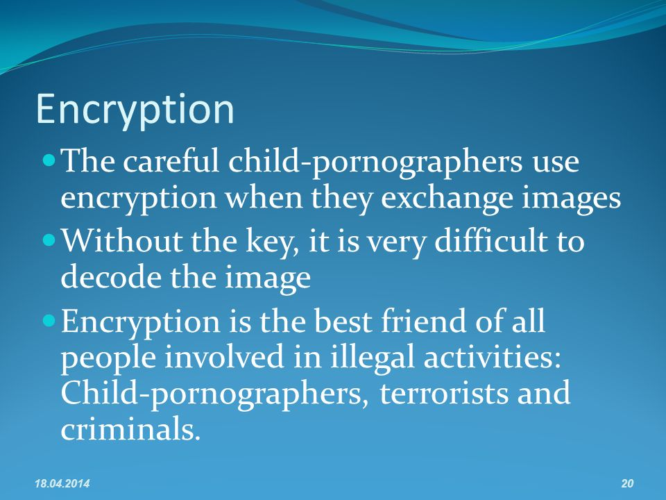 Encryption The careful child-pornographers use encryption when they exchange images Without the key, it is very difficult to decode the image Encryption is the best friend of all people involved in illegal activities: Child-pornographers, terrorists and criminals.