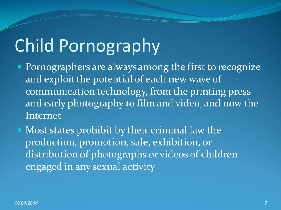 Child Pornography Pornographers are always among the first to recognize and exploit the potential of each new wave of communication technology, from the printing press and early photography to film and video, and now the Internet Most states prohibit by their criminal law the production, promotion, sale, exhibition, or distribution of photographs or videos of children engaged in any sexual activity 18.04.20147