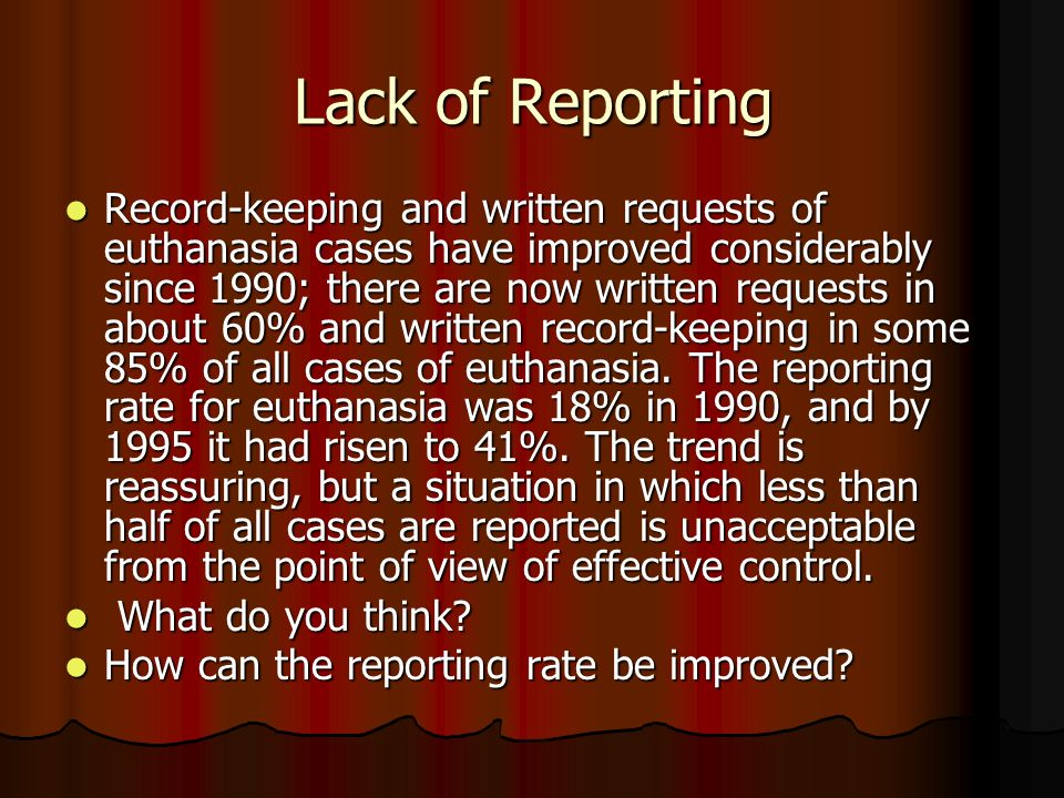 Lack of Reporting Record-keeping and written requests of euthanasia cases have improved considerably since 1990; there are now written requests in about 60% and written record-keeping in some 85% of all cases of euthanasia.