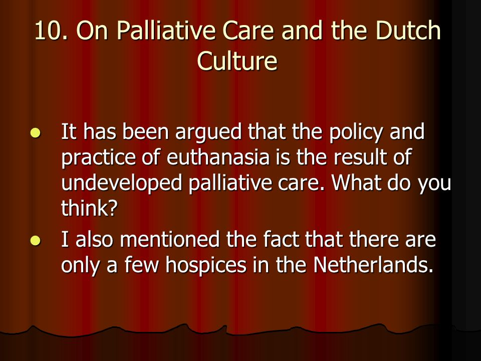 10. On Palliative Care and the Dutch Culture It has been argued that the policy and practice of euthanasia is the result of undeveloped palliative car