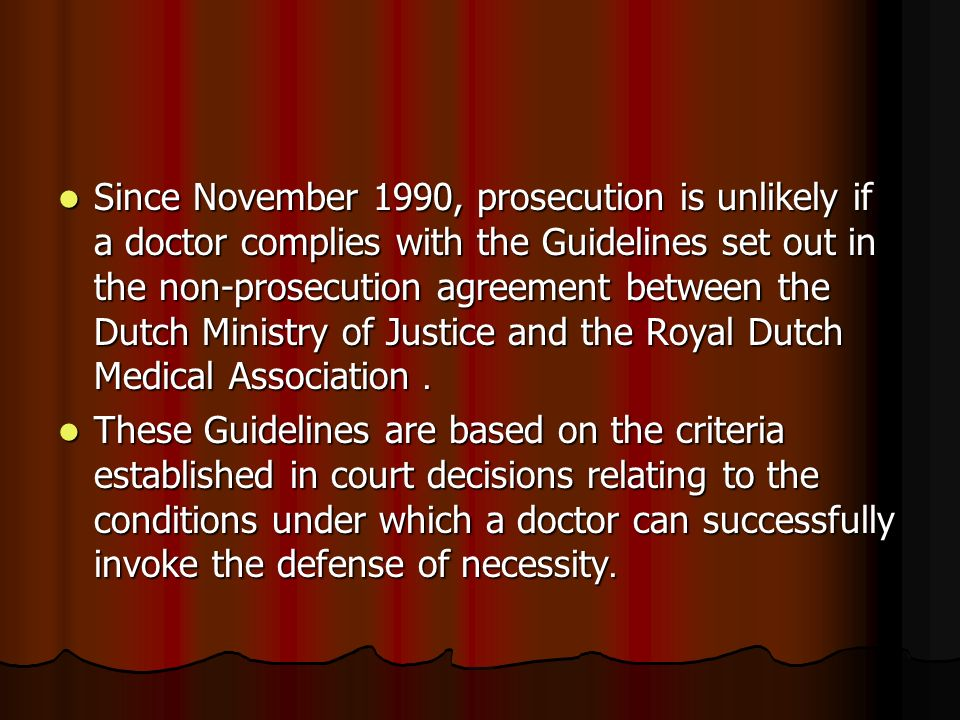 Since November 1990, prosecution is unlikely if a doctor complies with the Guidelines set out in the non-prosecution agreement between the Dutch Ministry of Justice and the Royal Dutch Medical Association.