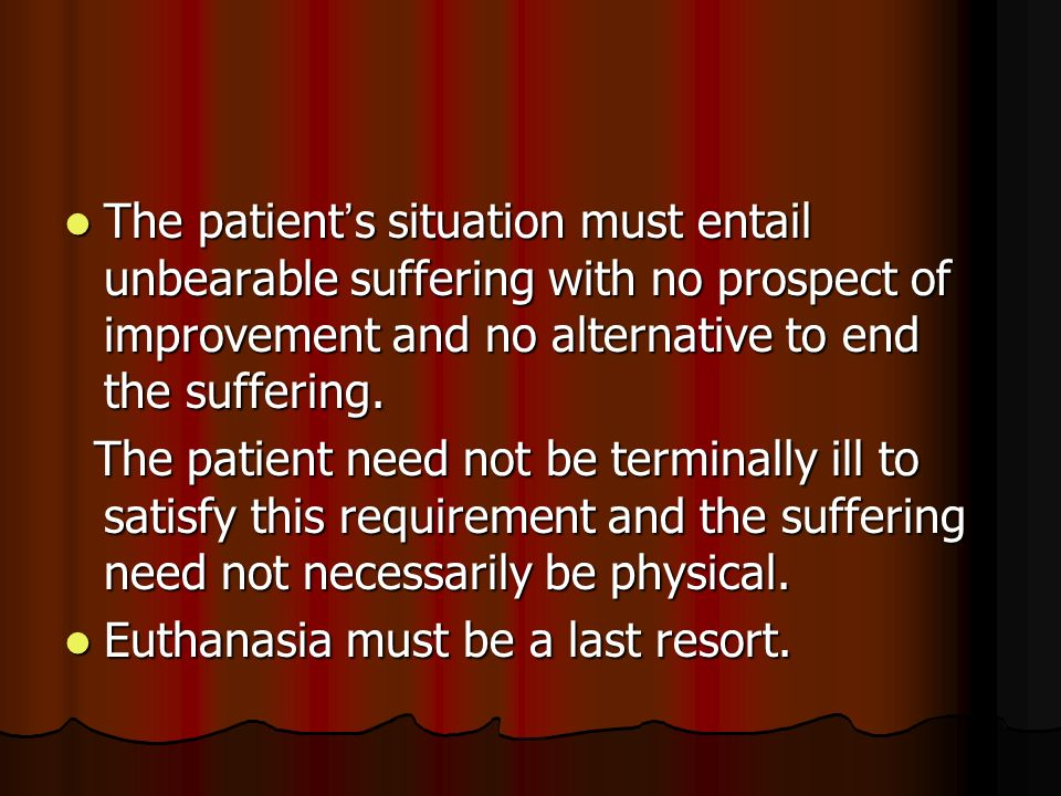 The patient s situation must entail unbearable suffering with no prospect of improvement and no alternative to end the suffering.