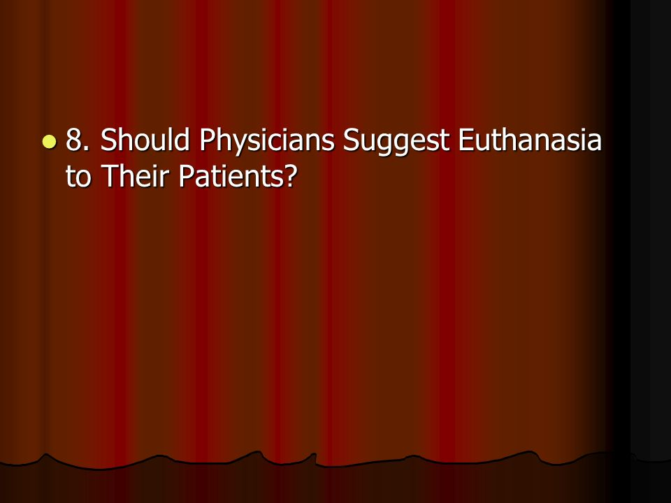 8. Should Physicians Suggest Euthanasia to Their Patients.