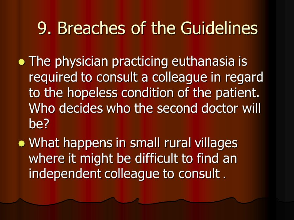 9. Breaches of the Guidelines The physician practicing euthanasia is required to consult a colleague in regard to the hopeless condition of the patien