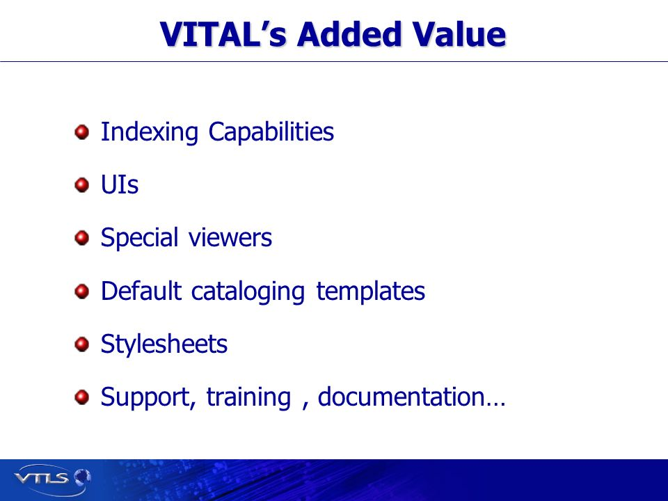 Visionary Technology in Library Solutions VITALs Added Value Indexing Capabilities UIs Special viewers Default cataloging templates Stylesheets Support, training, documentation…