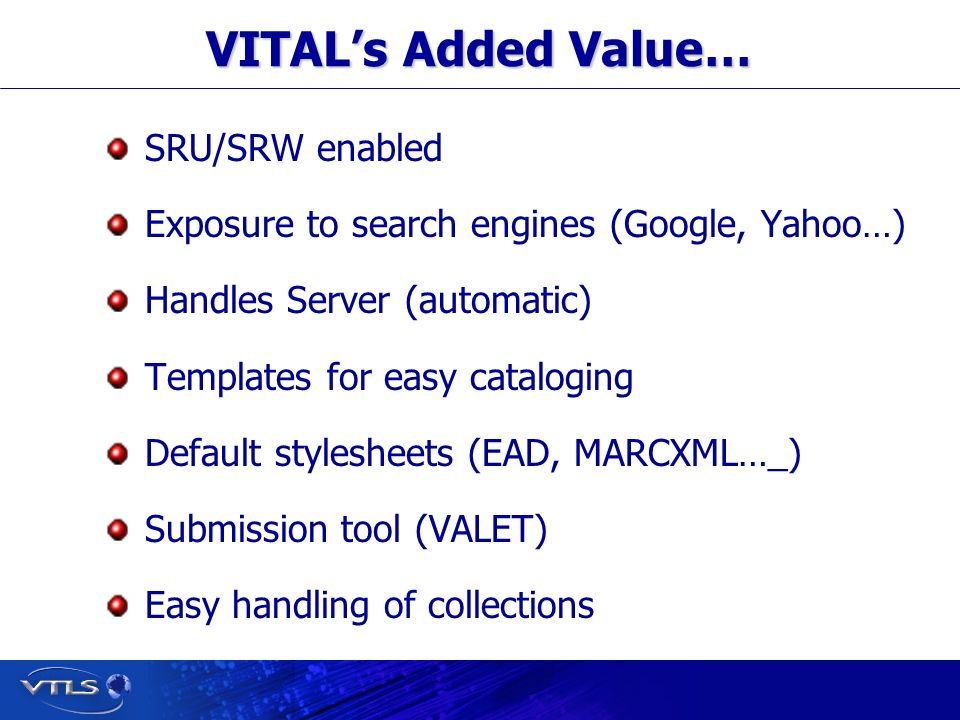 Visionary Technology in Library Solutions VITALs Added Value… SRU/SRW enabled Exposure to search engines (Google, Yahoo…) Handles Server (automatic) Templates for easy cataloging Default stylesheets (EAD, MARCXML…_) Submission tool (VALET) Easy handling of collections