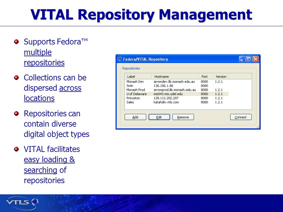 Visionary Technology in Library Solutions VITAL Repository Management Supports Fedora multiple repositories Collections can be dispersed across locations Repositories can contain diverse digital object types VITAL facilitates easy loading & searching of repositories