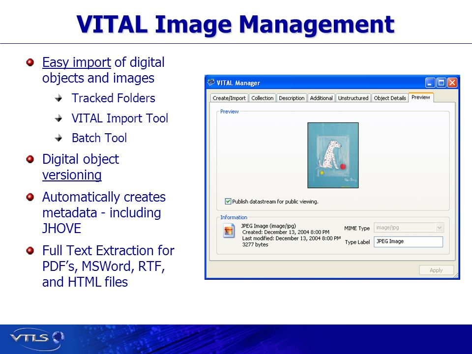 Visionary Technology in Library Solutions VITAL Image Management Easy import of digital objects and images Tracked Folders VITAL Import Tool Batch Tool Digital object versioning Automatically creates metadata - including JHOVE Full Text Extraction for PDFs, MSWord, RTF, and HTML files