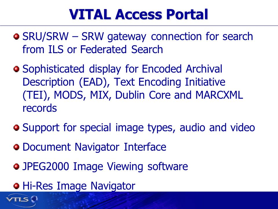 Visionary Technology in Library Solutions VITAL Access Portal SRU/SRW – SRW gateway connection for search from ILS or Federated Search Sophisticated display for Encoded Archival Description (EAD), Text Encoding Initiative (TEI), MODS, MIX, Dublin Core and MARCXML records Support for special image types, audio and video Document Navigator Interface JPEG2000 Image Viewing software Hi-Res Image Navigator