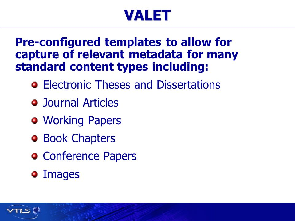 Visionary Technology in Library Solutions VALET Pre-configured templates to allow for capture of relevant metadata for many standard content types including: Electronic Theses and Dissertations Journal Articles Working Papers Book Chapters Conference Papers Images