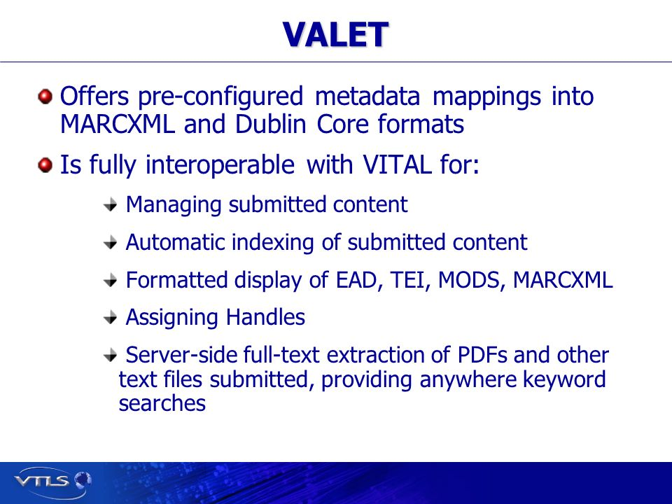 Visionary Technology in Library Solutions VALET Offers pre-configured metadata mappings into MARCXML and Dublin Core formats Is fully interoperable with VITAL for: Managing submitted content Automatic indexing of submitted content Formatted display of EAD, TEI, MODS, MARCXML Assigning Handles Server-side full-text extraction of PDFs and other text files submitted, providing anywhere keyword searches