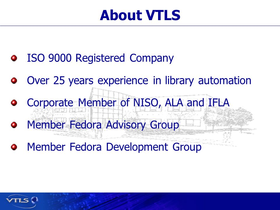Visionary Technology in Library Solutions ISO 9000 Registered Company Over 25 years experience in library automation Corporate Member of NISO, ALA and IFLA Member Fedora Advisory Group Member Fedora Development Group About VTLS