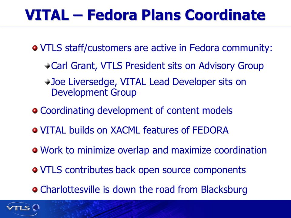 Visionary Technology in Library Solutions VITAL – Fedora Plans Coordinate VTLS staff/customers are active in Fedora community: Carl Grant, VTLS President sits on Advisory Group Joe Liversedge, VITAL Lead Developer sits on Development Group Coordinating development of content models VITAL builds on XACML features of FEDORA Work to minimize overlap and maximize coordination VTLS contributes back open source components Charlottesville is down the road from Blacksburg