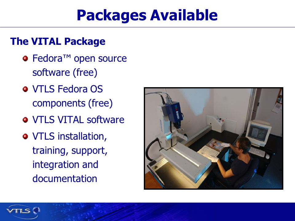 Visionary Technology in Library Solutions Packages Available The VITAL Package Fedora open source software (free) VTLS Fedora OS components (free) VTLS VITAL software VTLS installation, training, support, integration and documentation