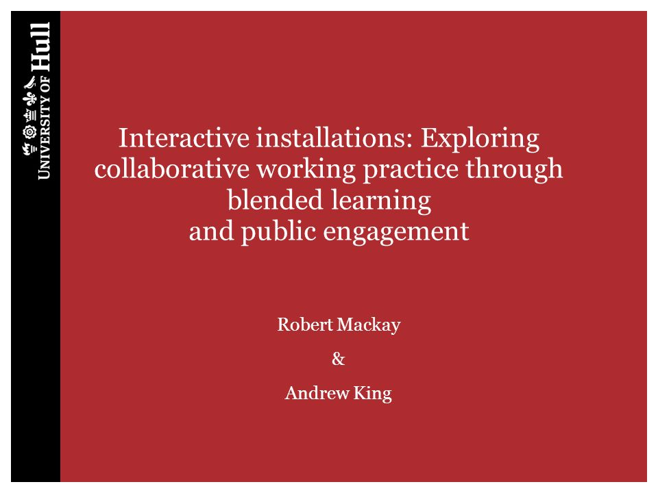 Interactive installations: Exploring collaborative working practice through blended learning and public engagement Robert Mackay & Andrew King