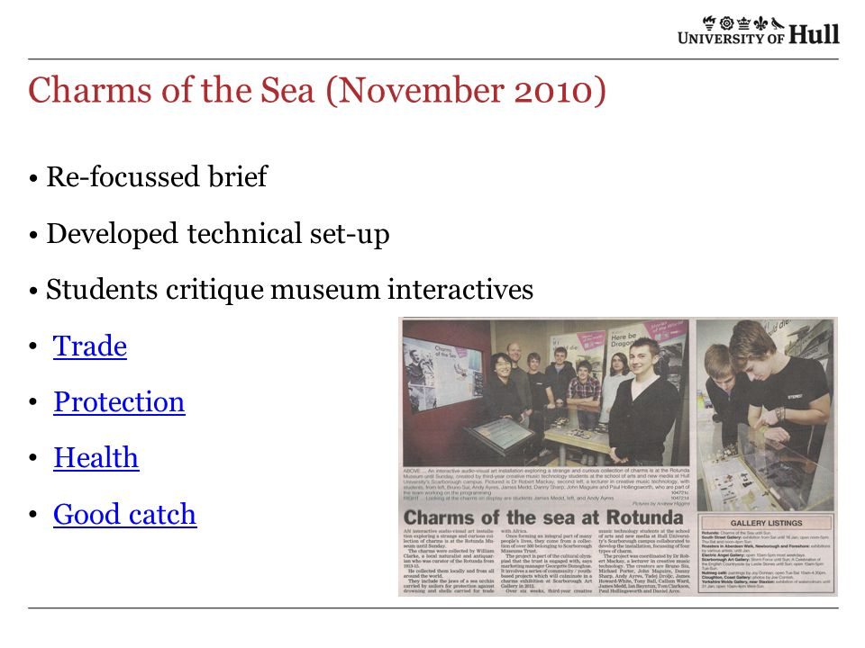 Charms of the Sea (November 2010) Re-focussed brief Developed technical set-up Students critique museum interactives Trade Protection Health Good catch